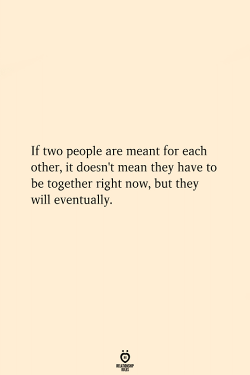 Mean, Will, and They: If two people are meant for each  other, it doesn't mean they have to  be together right now, but they  will eventually.