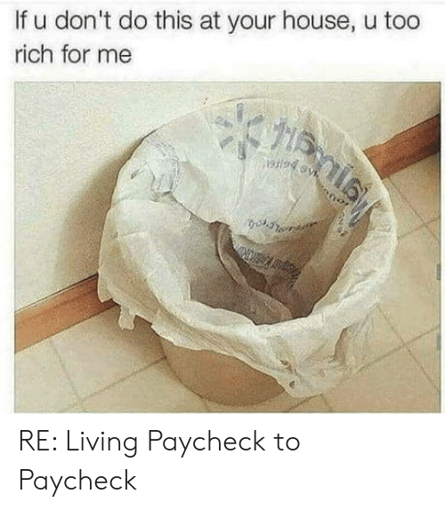 Paycheck To Paycheck: If u don't do this at your house, u too  rich for me RE: Living Paycheck to Paycheck