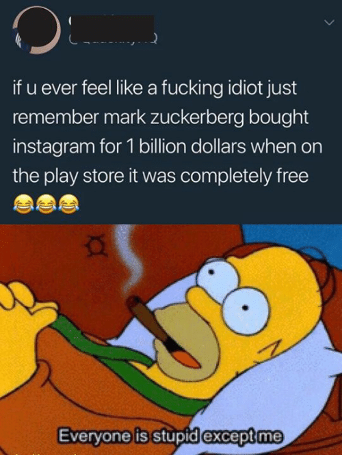 U Ever: if u ever feel like a fucking idiot just  remember mark zuckerberg bought  instagram for 1 billion dollars when on  the play store it was completely free  Everyone is stupid except me