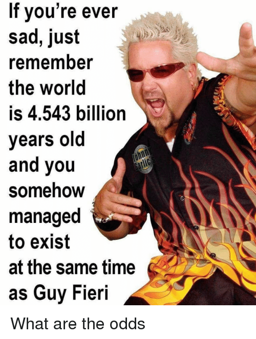 Guy Fieri, Time, and World: If vou're ever  sad, just  rememnber  the world  is 4.543 billion  years old  and you  Somehow  managed  to exist  at the same time  as Guy Fieri What are the odds