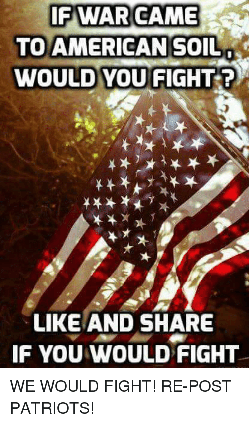 Memes, Patriotic, and American: IF WAR CAME  TO AMERICAN SOIL  WOULD YOU FIGHT ?  LIKE AND SHARE  F YOU WOULD FIGHT WE WOULD FIGHT!  RE-POST PATRIOTS!