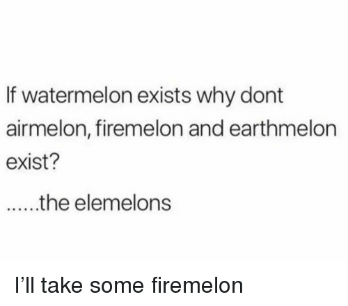Memes, 🤖, and Watermelon: If watermelon exists why dont  airmelon, firemelon and earthmelon  exist? I'll take some firemelon