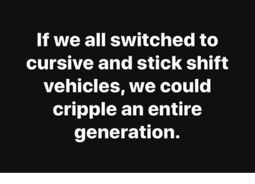 Dank, 🤖, and Stick: If we all switched to  cursive and stick shift  vehicles, we could  cripple an entire  generation.