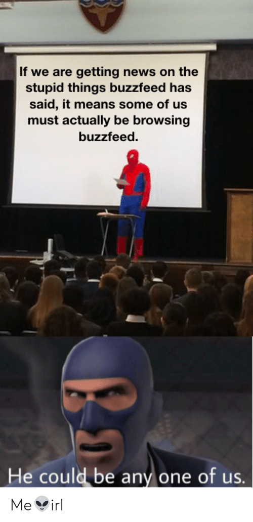 News, Buzzfeed, and One: If we are getting news on the  stupid things buzzfeed has  said, it means some of us  must actually be browsing  buzzfeed.  He could be any one of us.  Li Me👽irl