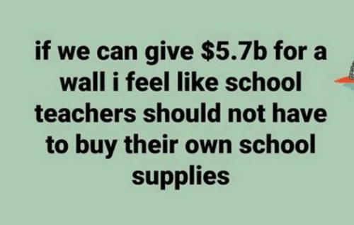 School, Can, and Teachers: if we can give $5.7b for a  wall i feel like school  teachers should not have  to buy their own school  supplies