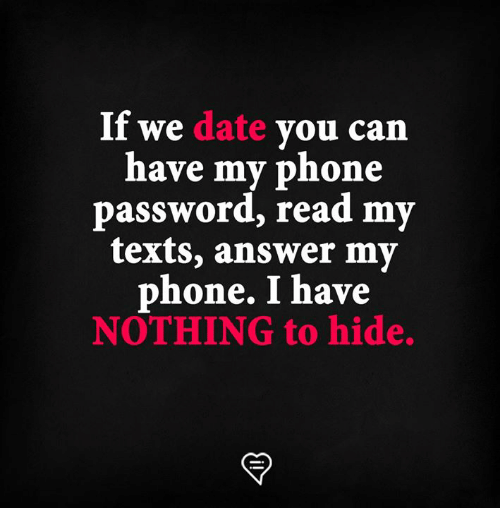 Memes, Phone, and Date: If we date you can  have my phone  password, read my  texts, answer my  phone. I have  NOTHING to hide.