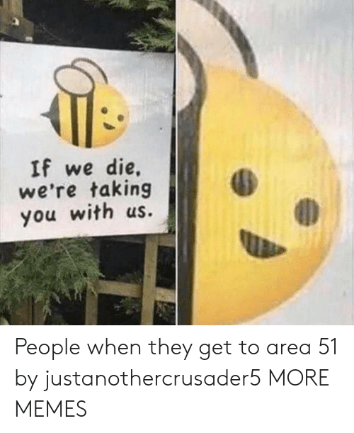 Dank, Memes, and Target: If we die,  we're taking  you with us. People when they get to area 51 by justanothercrusader5 MORE MEMES
