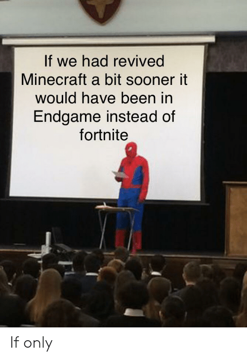 Minecraft, Been, and Endgame: If we had revived  Minecraft a bit sooner it  would have been in  Endgame instead of  fortnite If only