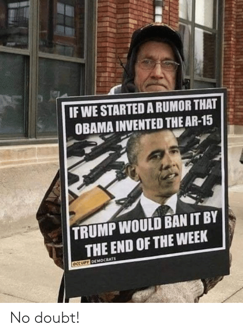 Memes, Obama, and Trump: IF WE STARTED A RUMOR THAT  OBAMA INVENTED THE AR-15  TRUMP WOULD BAN IT BY  THE END OF THE WEEK No doubt!