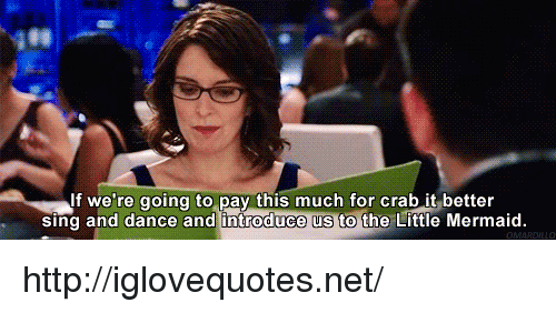 the little mermaid: If we're going to pay this much for crab it better  sing and dance and introduce us to the Little Mermaid. http://iglovequotes.net/