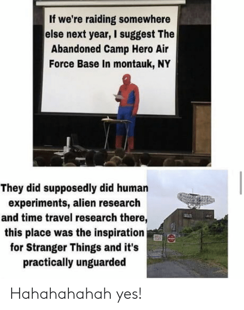 camp: If we're raiding somewhere  else next year, I suggest The  Abandoned Camp Hero Air  Force Base In montauk, NY  They did supposedly did human  experiments, alien research  and time travel research there,  this place was the inspiration  for Stranger Things and it's  practically unguarded Hahahahahah yes!