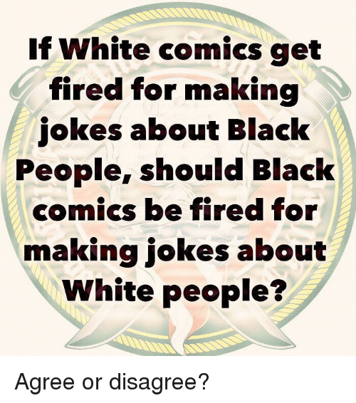 Memes, White People, and Black: If White comics get  fired for making  jokes about Black  People, should Black  comics be fired for  making jokes about  White people? Agree or disagree?