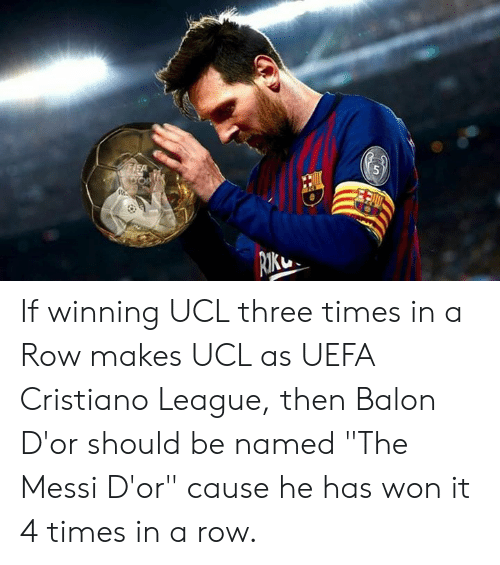 """Messi, League, and Uefa: If winning UCL three times in a Row makes UCL as UEFA Cristiano League, then  Balon D'or should be named """"The Messi D'or"""" cause he has won it 4 times in a row."""