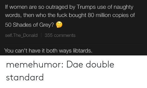 The Donald: If women are so outraged by Trumps use of naughty  words, then who the fuck bought 80 million copies of  50 Shades of Grey?  self. The_Donald  355 comments  You can't have it both ways libtards. memehumor:  Dae double standard