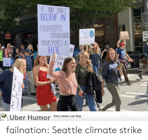 Hoe, Moms, and Tumblr: IF XOU DONT  BELIEVE IN  CLIMATE  GHANGE  YOUR MOMS A  ID  e PALE BE  DOT  gT3 HOT  ltle  ON  WA  E  at  HOE  STA  OR  Uber Humor  Bob Loblaw Law Blog  N NEIMS  MOW  ACT failnation:  Seattle climate strike