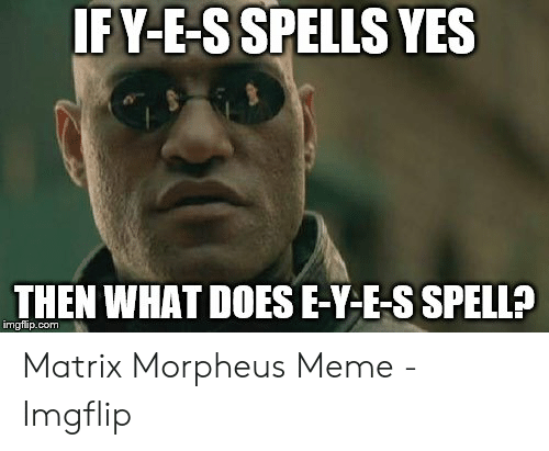 Morpheus Meme: IF Y-E-SSPELLS YES  THEN WHAT DOESE-Y-E-S SPELL?  imgflip.com Matrix Morpheus Meme - Imgflip