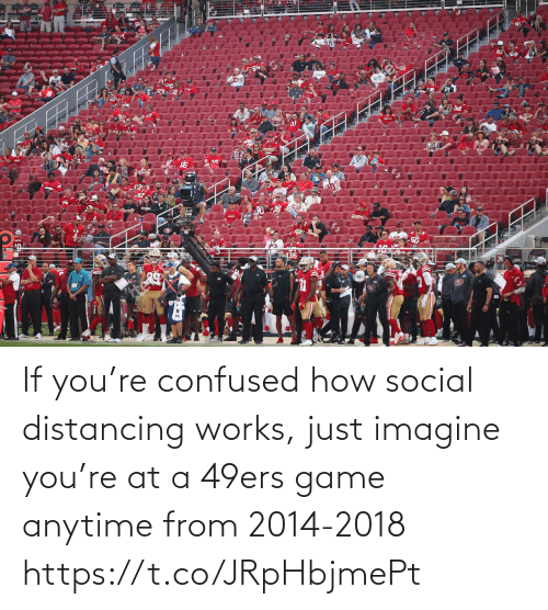 If You: If you're confused how social distancing works, just imagine you're at a 49ers game anytime from 2014-2018 https://t.co/JRpHbjmePt