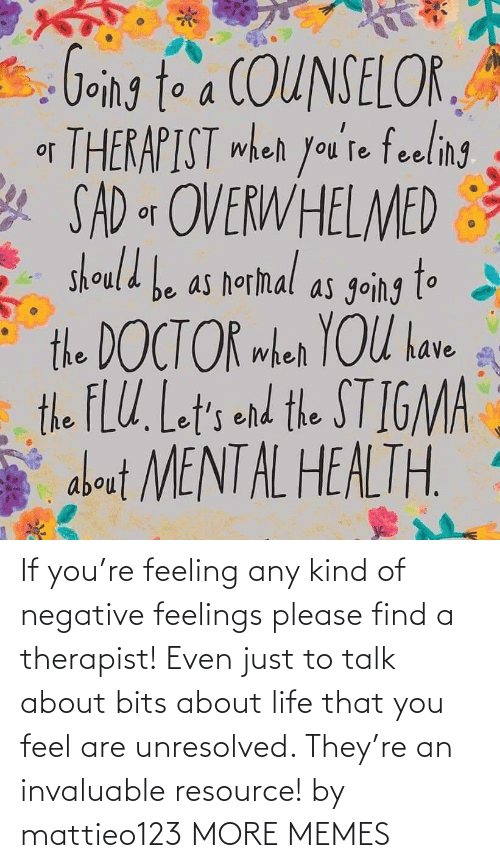 therapist: If you're feeling any kind of negative feelings please find a therapist! Even just to talk about bits about life that you feel are unresolved. They're an invaluable resource! by mattieo123 MORE MEMES