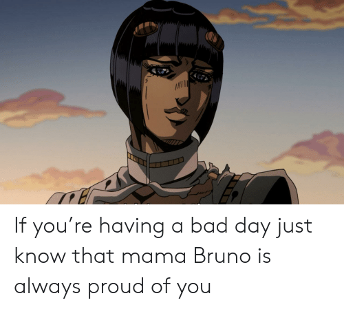 Bad, Bad Day, and Proud: If you're having a bad day just know that mama Bruno is always proud of you