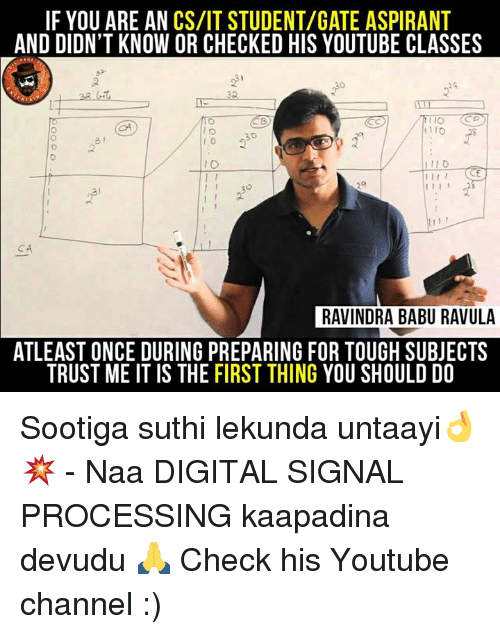 Memes, youtube.com, and Tough: IF YOU ARE AN CS/IT STUDENT/GATE ASPIRANT  AND DIDN'T KNOW OR CHECKED HIS YOUTUBE CLASSES  IO  I 1 1  RAVINDRA BABU RAVULA  ATLEAST ONCE DURING PREPARING FOR TOUGH SUBJECTS  TRUST ME IT IS THE FIRST THING YOU SHOULD DO Sootiga suthi lekunda untaayi👌💥 - Naa DIGITAL SIGNAL PROCESSING kaapadina devudu 🙏 Check his Youtube channel :)