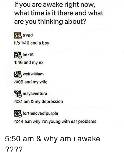 earing: If you are awake right now,  what time is it there and what  are you thinking about?  trvpd  it's 1:4G and a boy  Intr15  1:4G and my ox  4:09 and my wile  mayaventura  4:31 am& my depression  毘  4:44 a.m hy l'm young v/ith ear problems  fortheloveolpurple 5:50 am & why am i awake ????