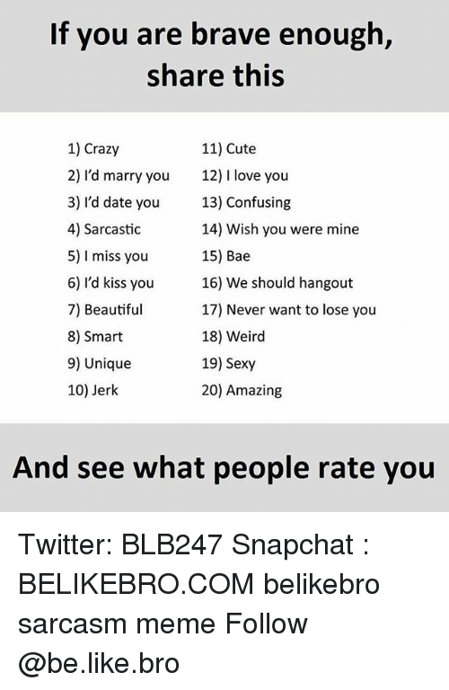 Bae, Be Like, and Beautiful: If you are brave enough,  share this  1) Crazy  11) Cute  2) I'd marry you  12) l love you  3) I'd date you  13) Confusing  4) Sarcastic  14) Wish you were mine  5) l miss you  15) Bae  6) I'd kiss you  16) We should hangout  7) Beautiful  17) Never want to lose you  18) Weird  8) Smart  9) Unique  19) Sexy  20) Amazing  10) Jerk  And see what people rate you Twitter: BLB247 Snapchat : BELIKEBRO.COM belikebro sarcasm meme Follow @be.like.bro