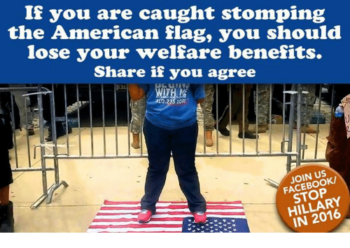 Facebook, Memes, and American: If you are caught stomping  the American flag, you should  lose your welfare benefits.  Share if you agree  410.233.108  JOIN US  FACEBOOK/  STOP  HILLARY  IN 2016