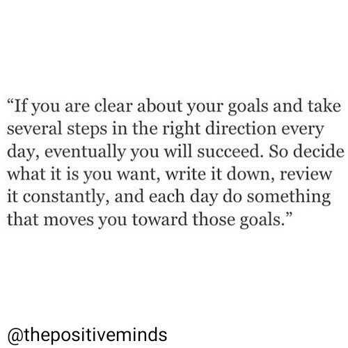 "Goals, Down, and Day: ""If you are clear about your goals and take  several steps in the right direction every  day, eventually you will succeed. So decide  what it is you want, write it down, review  it constantly, and each day do something  that moves you toward those goals.""  @thepositiveminds"