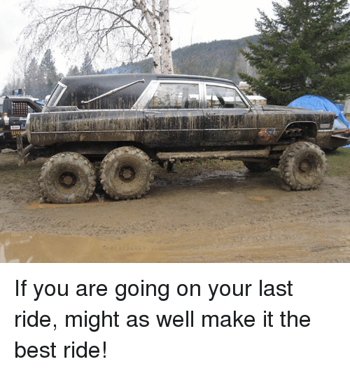 last ride: If you are going on your last ride, might as well make it the best ride!
