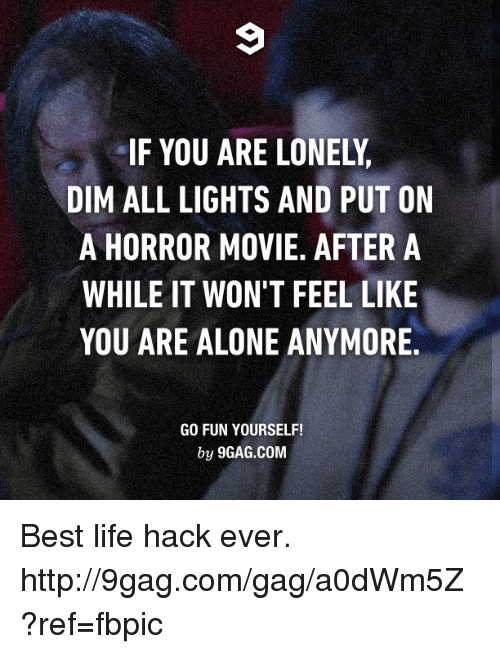 Best Life Hack: IF YOU ARE LONELy,  DIM ALL LIGHTS AND PUT ON  A HORROR MOVIE. AFTER A  WHILE IT WON'T FEEL LIKE  YOU ARE ALONE ANYMORE.  GO FUN YOURSELF!  by 9GAG.COM Best life hack ever. http://9gag.com/gag/a0dWm5Z?ref=fbpic