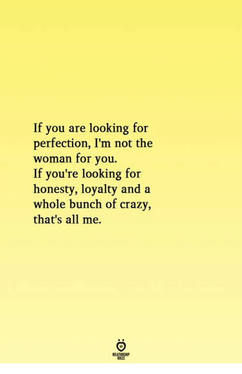 Crazy, All Me, and Honesty: If you are looking for  perfection, I'm not the  woman for you.  If you're looking for  honesty, loyalty and a  whole bunch of crazy  that's all me.