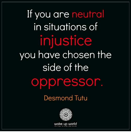 Oppressor: If you are neutral  in situations of  injustice  you have chosen the  side of the  oppressor  Desmond Tutu  wake up world