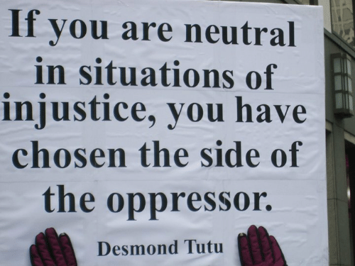 Oppressor: If you are neutral  in situations of  injustice, you have  chosen the side of  the oppressor.  Desmond Tutu