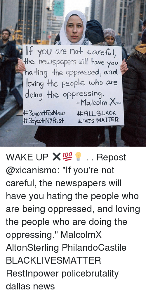 """oppressed: IF you are not carefl  the newspapers will have you  ating the oppressed, and  loving the people who are  doing the oppressing  #BoycottFoxNews  Boycot+NYPost  -Malcolm X  #ALLBLACK  LIVES MIATTER WAKE UP ✖💯💡 . . Repost @xicanismo: """"If you're not careful, the newspapers will have you hating the people who are being oppressed, and loving the people who are doing the oppressing."""" MalcolmX AltonSterling PhilandoCastile  BLACKLIVESMATTER RestInpower policebrutality dallas news"""