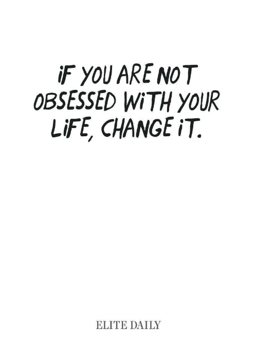 Obsessed With: iF YOU ARE NOT  OBSESSED WITH YOUR  LIFE, CHANGE iT  ELITE DAILY