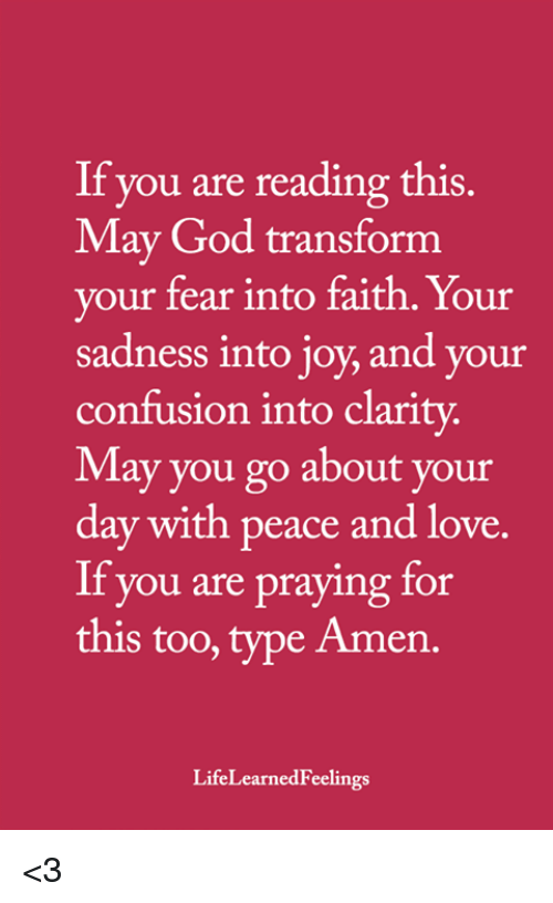 God, Love, and Memes: If you are reading this.  May God transform  vour fear into faith. Your  sadness into joy, and your  confusion into clarity  May you go about your  day with peace and love.  If you are praying for  this too, type Amen.  LifeLearnedFeelings <3