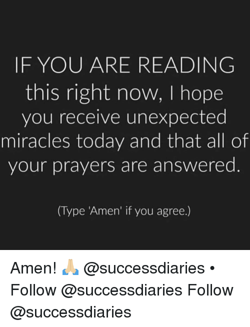 if you agree: IF YOU ARE READING  this right now, I hope  you receive unexpected  miracles today and that all of  your prayers are answered  (Type Amen' if you agree.) Amen! 🙏🏼 @successdiaries • Follow @successdiaries Follow @successdiaries