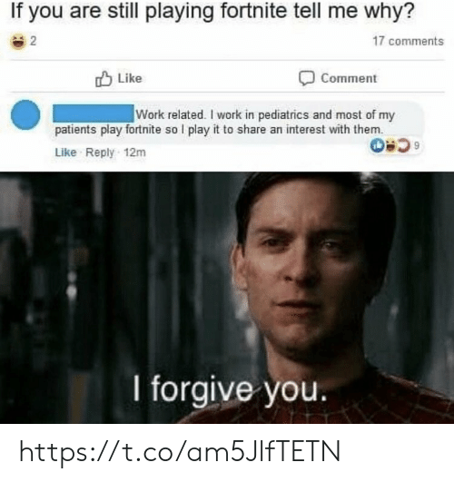 I Forgive You: If you are still playing fortnite tell me why?  2  17 comments  לו Like  Comment  Work related. I work in pediatrics and most of my  patients play fortnite so I play it to share an interest with them.  Like Reply 12m  I forgive you. https://t.co/am5JlfTETN