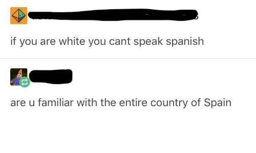Spain: if you are white you cant speak spanish  are u familiar with the entire country of Spain