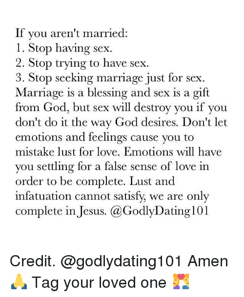 Satisfieing: If you aren't married  l. Stop having sex.  2. Stop trying to have sex.  3. Stop seeking marriage just for sex  Marriage is a blessing and sex is a gift  from God, but sex will destroy you if you  don't do it the way God desires. Don't let  emotions and feelings cause you to  mistake lust for love. Emotions will have  you settling for a false sense of love in  order to be complete. Lust and  infatuation cannot satisfy we are only  complete in Jesus  Ca Godly Dating 101 Credit. @godlydating101 Amen 🙏 Tag your loved one 💑