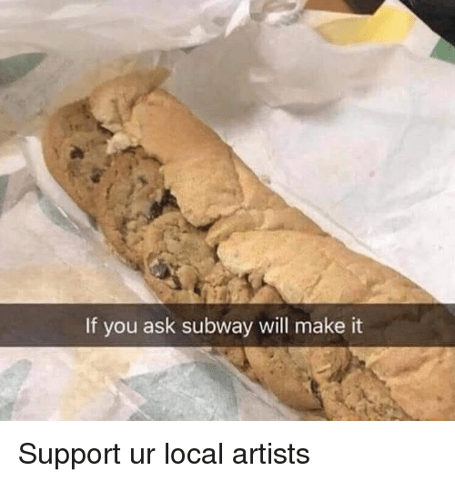 Subway, Dank Memes, and Ask: If you ask subway will make it Support ur local artists