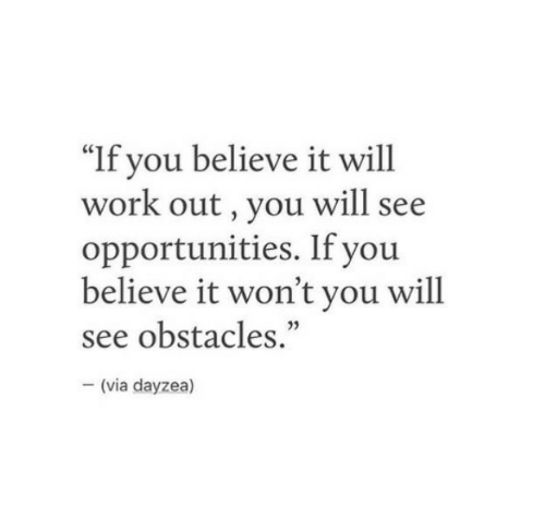 """Work, Via, and Believe: """"If you believe it will  work out, you will see  opportunities. If you  believe it won't you will  see obstacles.""""  35  (via dayzea)"""