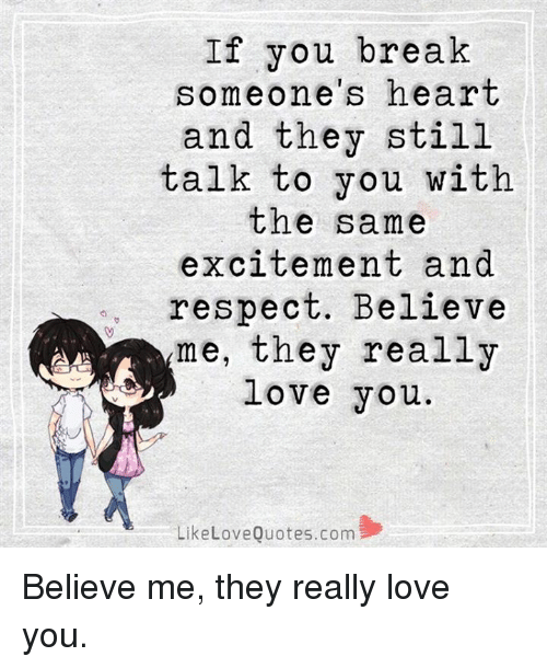 Excitment: If you break  omeone's heart  and they still  talk to you with  the same  excitement and  respect. Believe  me, they really  love you.  Like Love Quotes.com Believe me, they really love you.