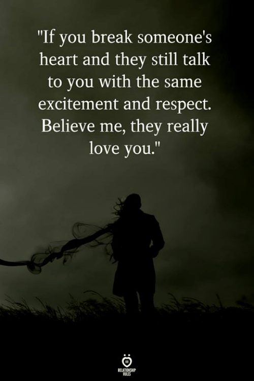 """excitement: """"If you break someone  heart and they still talk  to you with the same  excitement and respect.  Believe me, they really  love you.""""  's"""