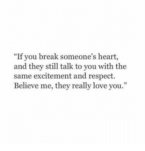 """excitement: """"If you break someone's heart,  and they still talk to you with the  same excitement and respect.  Believe me, they really love you."""""""