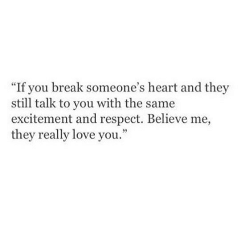 """excitement: """"If you break someone's heart and they  still talk to you with the same  excitement and respect. Believe me,  they really love you"""