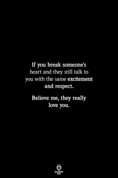 Love, Respect, and Break: If you break someone's  heart and they still talk to  you with the same excitement  and respect.  Believe me, they really  love you.  RELATIONSHP  LES