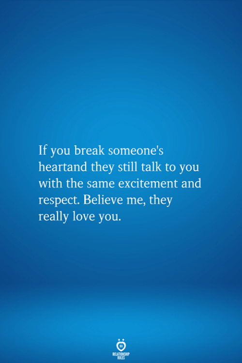 Love, Respect, and Break: If you break someone's  heartand they still talk to you  with the same excitement and  respect. Believe me, they  really love you.  RELATIONSHIP  LES