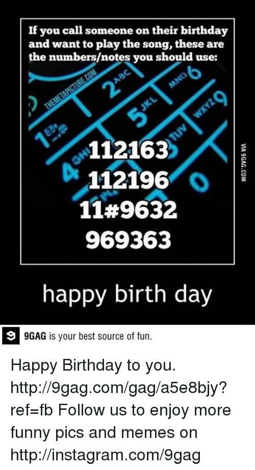 9gag, Birthday, and Dank: If you call someone on their birthday  and want to play the song, these are  the numbers/notes you should use:  112163  Di 112196  o  1149632  969363  happy birth day  GAG is your best source of fun. Happy Birthday to you. 