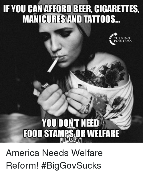 America, Beer, and Food: IF YOU CAN AFFORD BEER, CIGARETTES,  MANICURES AND TATTOOS...  TURNING  POINT USA  YOU DON'T NEED  FOOD STAMPS OR WELFARE America Needs Welfare Reform! #BigGovSucks